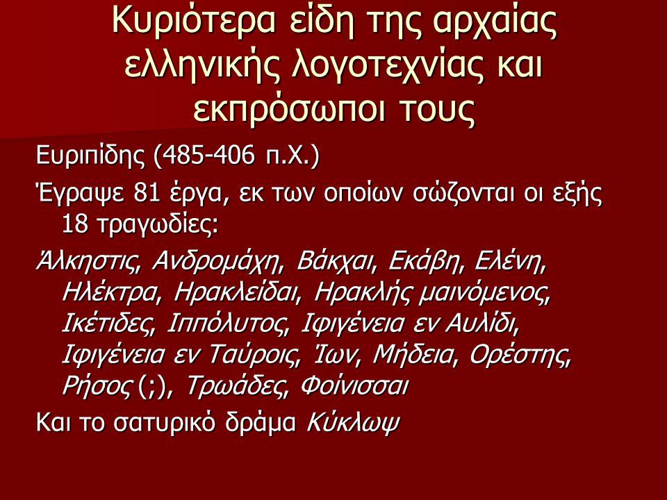 Κυριότερα είδη της αρχαίας ελληνικής λογοτεχνίας και εκπρόσωποι τους Ευριπίδης (485-406 π.Χ.) Έγραψε 81 έργα, εκ των οποίων σώζονται οι εξής 18 τραγωδ