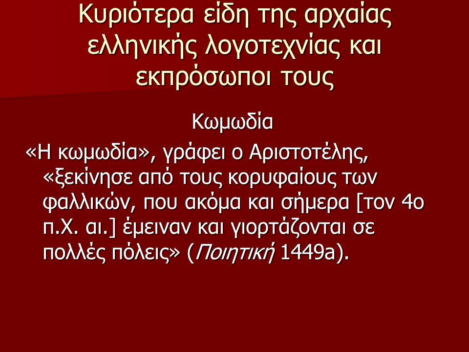 Κυριότερα είδη της αρχαίας ελληνικής λογοτεχνίας και εκπρόσωποι τους Κωμωδία «Η κωμωδία», γράφει ο Αριστοτέλης, «ξεκίνησε από τους κορυφαίους των φαλλ