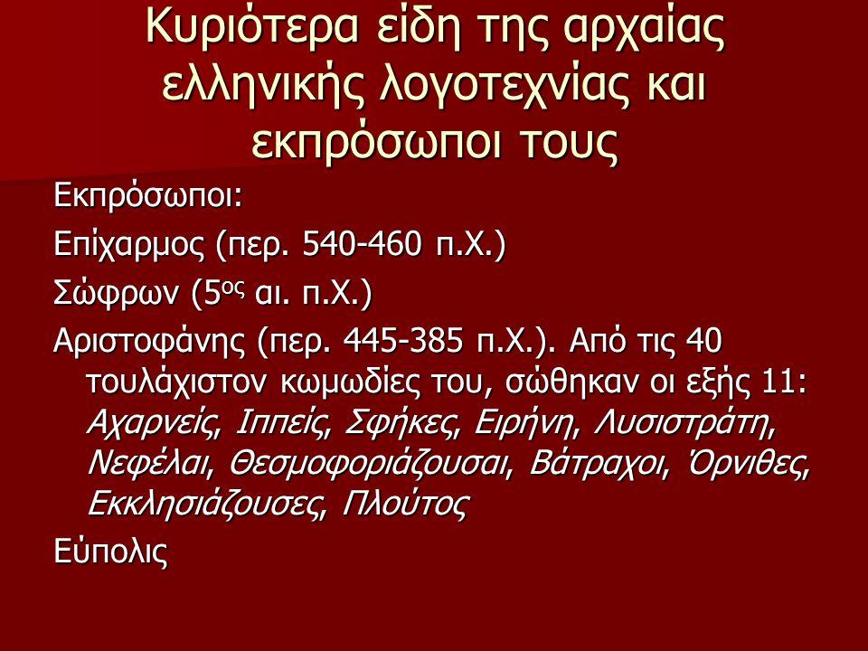 Κυριότερα είδη της αρχαίας ελληνικής λογοτεχνίας και εκπρόσωποι τους Εκπρόσωποι: Επίχαρμος (περ. 540-460 π.Χ.) Σώφρων (5 ος αι. π.Χ.) Αριστοφάνης (περ