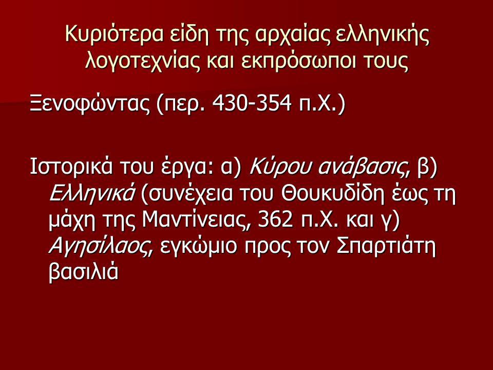 Κυριότερα είδη της αρχαίας ελληνικής λογοτεχνίας και εκπρόσωποι τους Ξενοφώντας (περ. 430-354 π.Χ.) Ιστορικά του έργα: α) Κύρου ανάβασις, β) Ελληνικά