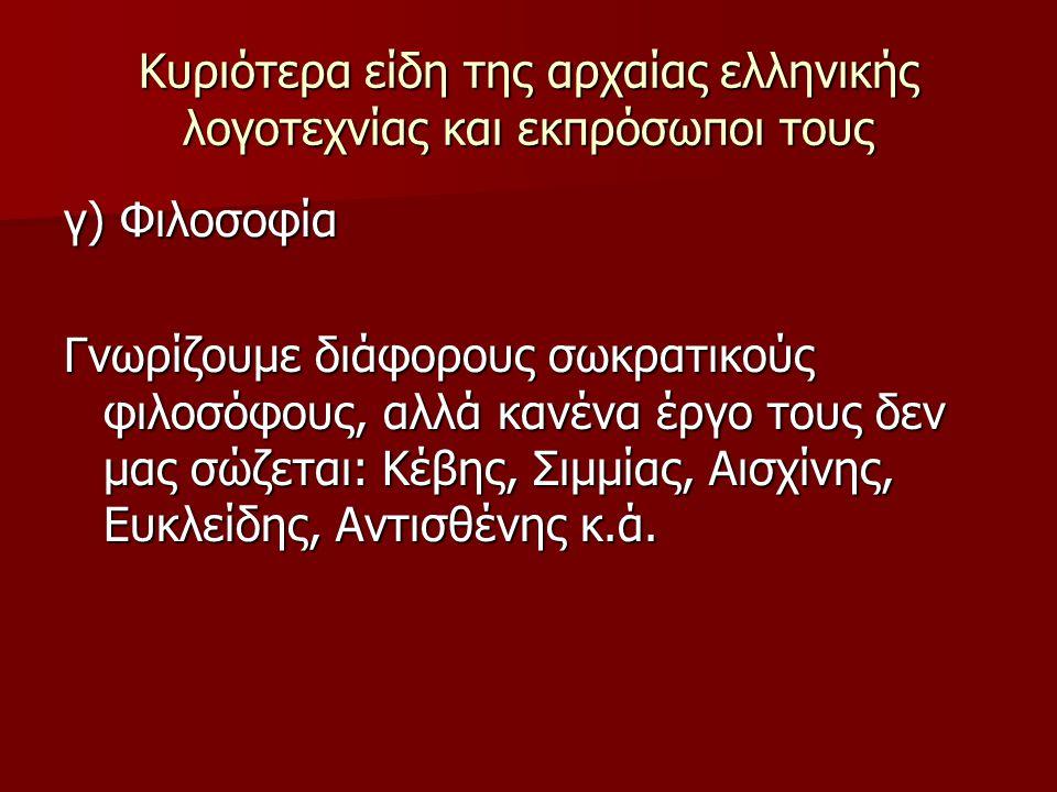 Κυριότερα είδη της αρχαίας ελληνικής λογοτεχνίας και εκπρόσωποι τους γ) Φιλοσοφία Γνωρίζουμε διάφορους σωκρατικούς φιλοσόφους, αλλά κανένα έργο τους δ