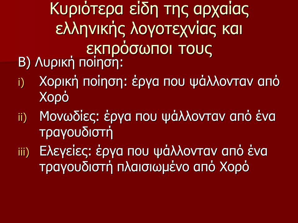 Κυριότερα είδη της αρχαίας ελληνικής λογοτεχνίας και εκπρόσωποι τους Β) Λυρική ποίηση: i) Χορική ποίηση: έργα που ψάλλονταν από Χορό ii) Μονωδίες: έργ