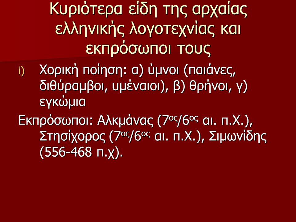 Κυριότερα είδη της αρχαίας ελληνικής λογοτεχνίας και εκπρόσωποι τους i) Xορική ποίηση: α) ύμνοι (παιάνες, διθύραμβοι, υμέναιοι), β) θρήνοι, γ) εγκώμια
