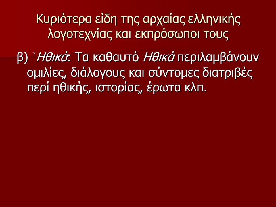 Κυριότερα είδη της αρχαίας ελληνικής λογοτεχνίας και εκπρόσωποι τους β) ᾽ Ηθικά: Τα καθαυτό Ηθικά περιλαμβάνουν ομιλίες, διάλογους και σύντομες διατρι
