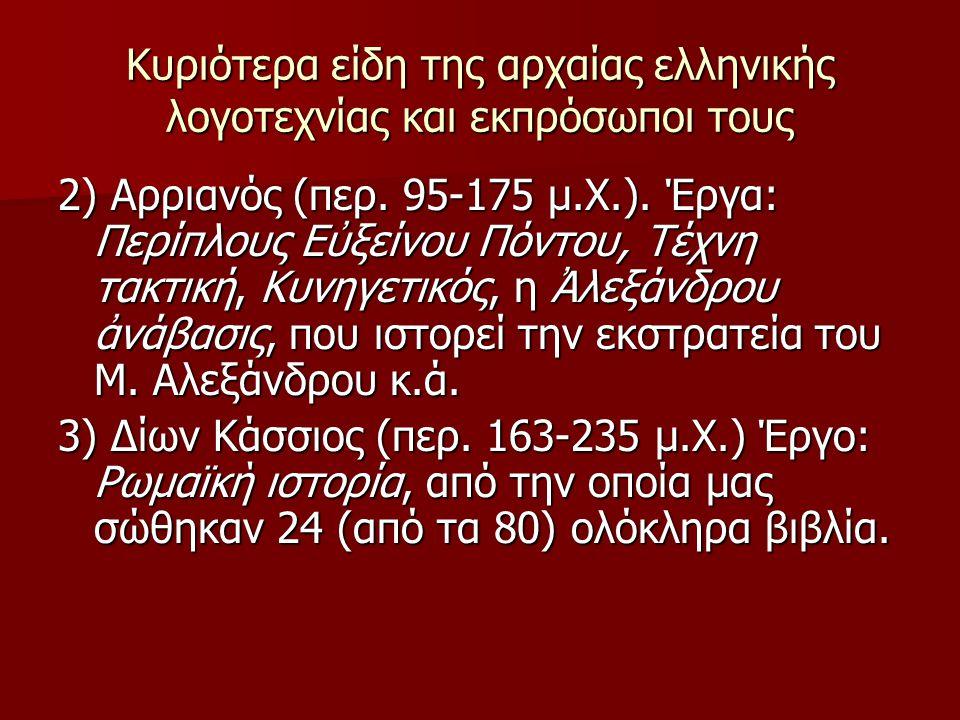 Κυριότερα είδη της αρχαίας ελληνικής λογοτεχνίας και εκπρόσωποι τους 2) Αρριανός (περ. 95-175 μ.Χ.). Έργα: Περίπλους Εὐξείνου Πόντου, Τέχνη τακτική, Κ