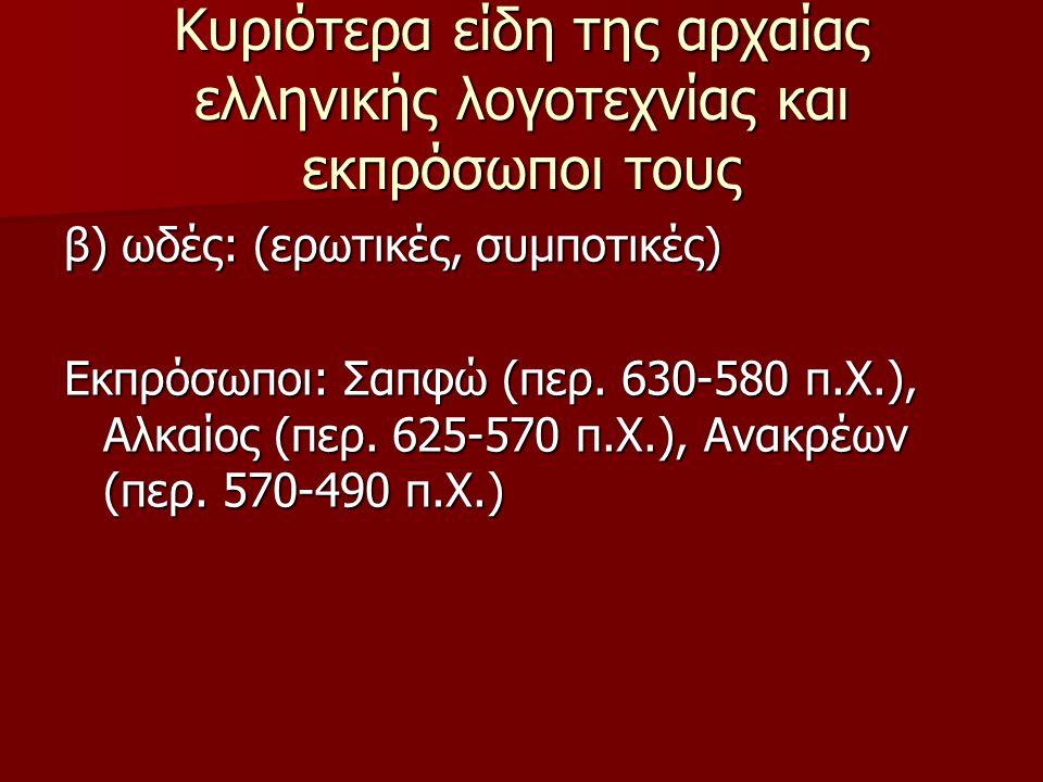 Κυριότερα είδη της αρχαίας ελληνικής λογοτεχνίας και εκπρόσωποι τους β) ωδές: (ερωτικές, συμποτικές) Εκπρόσωποι: Σαπφώ (περ. 630-580 π.Χ.), Αλκαίος (π