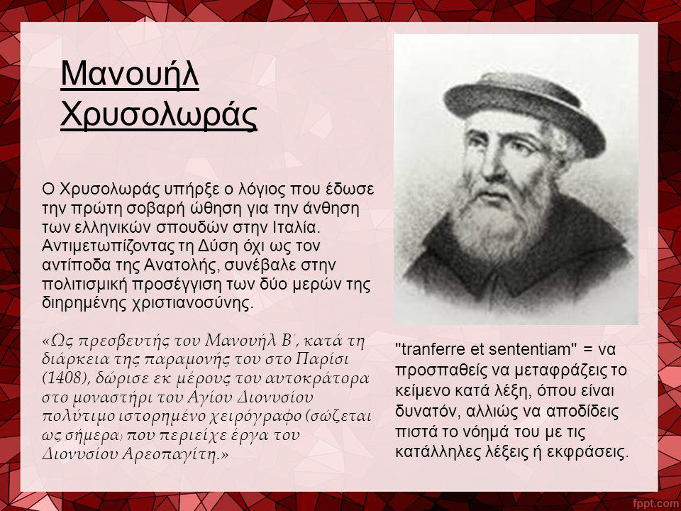 Μανουήλ Χρυσολωράς Ο Χρυσολωράς υπήρξε ο λόγιος που έδωσε την πρώτη σοβαρή ώθηση για την άνθηση των ελληνικών σπουδών στην Ιταλία. Αντιμετωπίζοντας τη