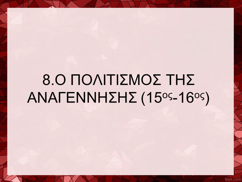8.Ο ΠΟΛΙΤΙΣΜΟΣ ΤΗΣ ΑΝΑΓΕΝΝΗΣΗΣ (15 ος -16 ος )