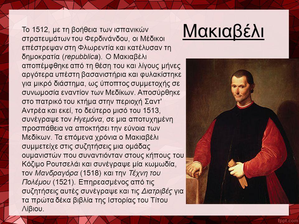 Μακιαβέλι Το 1512, με τη βοήθεια των ισπανικών στρατευμάτων του Φερδινάνδου, οι Μέδικοι επέστρεψαν στη Φλωρεντία και κατέλυσαν τη δημοκρατία (repubbli