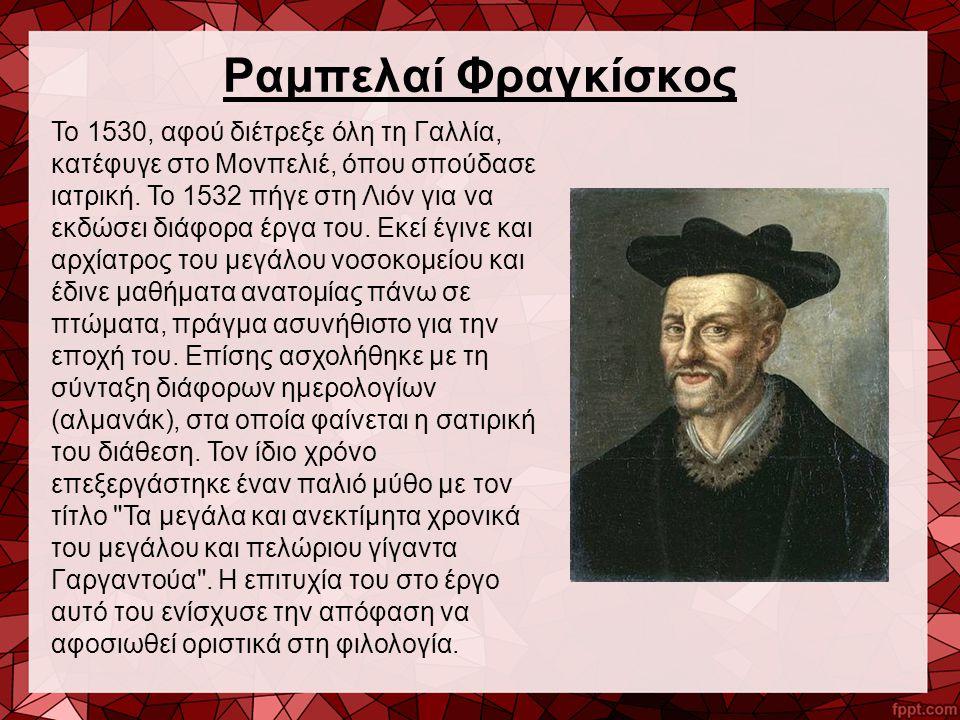 Ραμπελαί Φραγκίσκος Το 1530, αφού διέτρεξε όλη τη Γαλλία, κατέφυγε στο Μονπελιέ, όπου σπούδασε ιατρική. Το 1532 πήγε στη Λιόν για να εκδώσει διάφορα έ