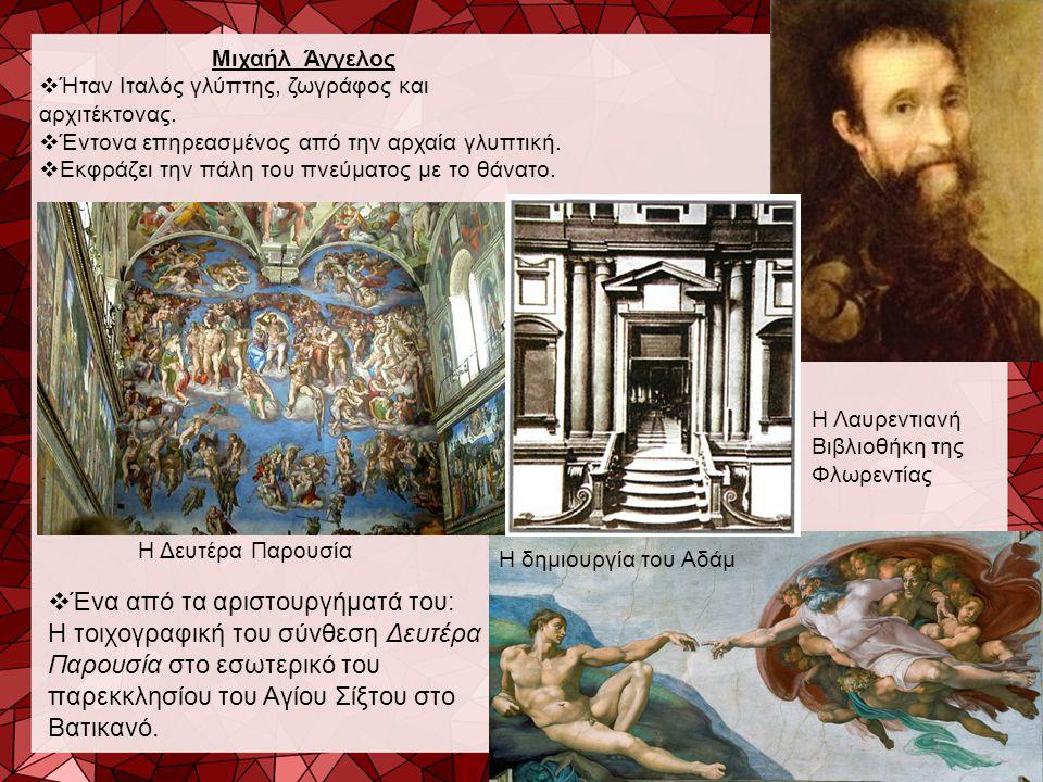 Μιχαήλ Άγγελος  Ήταν Ιταλός γλύπτης, ζωγράφος και αρχιτέκτονας.  Έντονα επηρεασμένος από την αρχαία γλυπτική.  Εκφράζει την πάλη του πνεύματος με τ