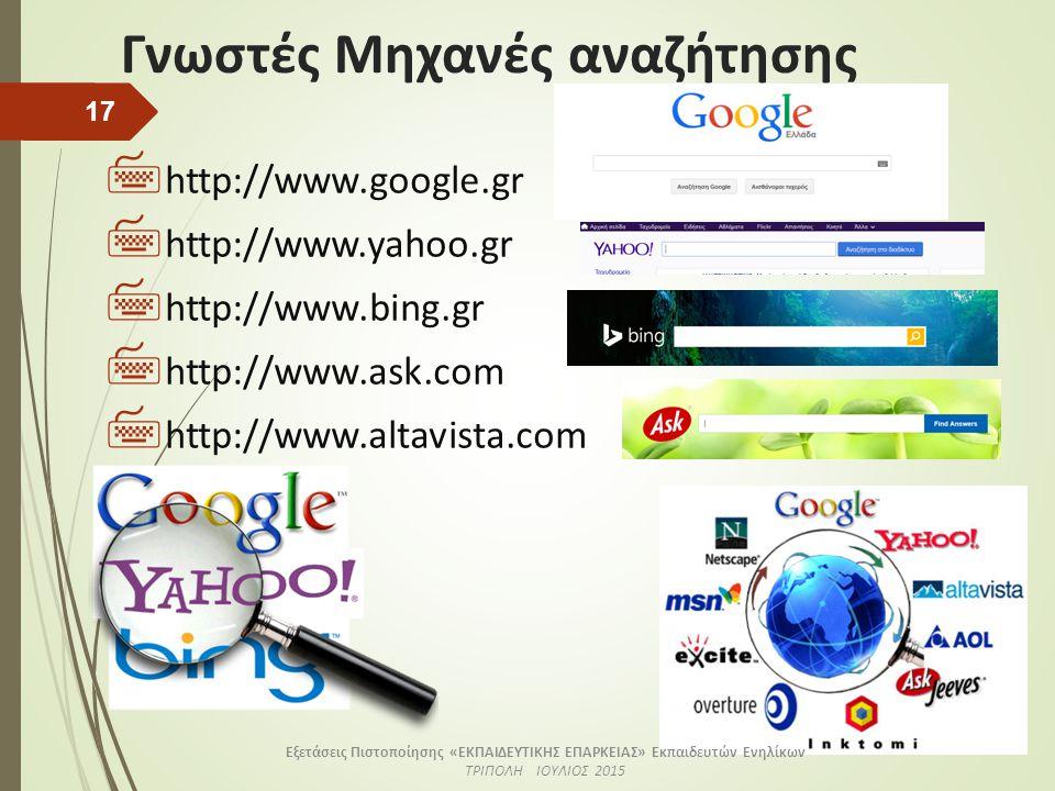 Γνωστές Μηχανές αναζήτησης  http://www.google.gr  http://www.yahoo.gr  http://www.bing.gr  http://www.ask.com  http://www.altavista.com 17 Εξετάσεις Πιστοποίησης «ΕΚΠΑΙΔΕΥΤΙΚΗΣ ΕΠΑΡΚΕΙΑΣ» Εκπαιδευτών Ενηλίκων ΤΡΙΠΟΛΗ ΙΟΥΛΙΟΣ 2015