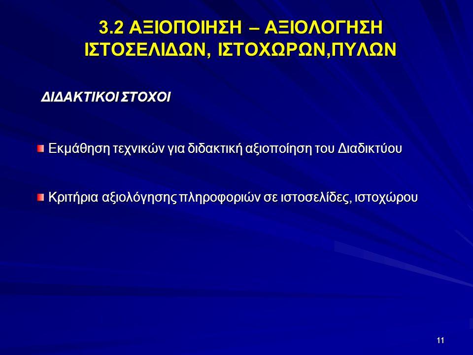 11 3.2 ΑΞΙΟΠΟΙΗΣΗ – ΑΞΙΟΛΟΓΗΣΗ ΙΣΤΟΣΕΛΙΔΩΝ, ΙΣΤΟΧΩΡΩΝ,ΠΥΛΩΝ ΔΙΔΑΚΤΙΚΟΙ ΣΤΟΧΟΙ ΔΙΔΑΚΤΙΚΟΙ ΣΤΟΧΟΙ Εκμάθηση τεχνικών για διδακτική αξιοποίηση του Διαδικτ