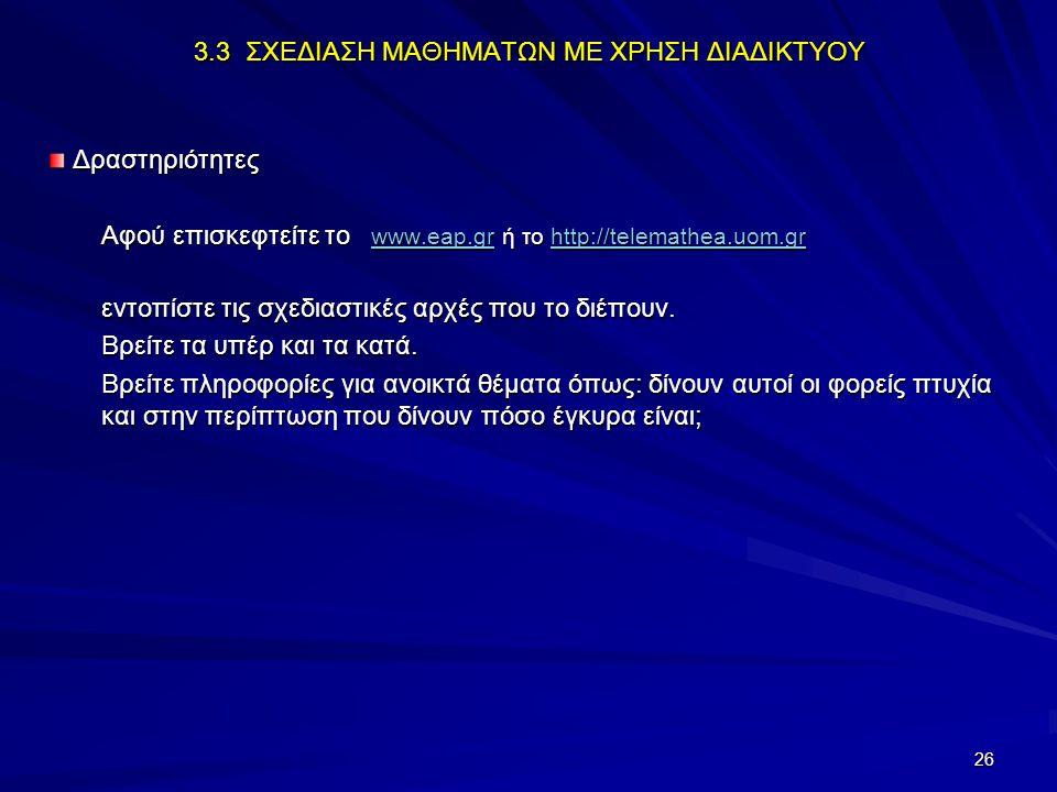 26 3.3 ΣΧΕΔΙΑΣΗ ΜΑΘΗΜΑΤΩΝ ΜΕ ΧΡΗΣΗ ΔΙΑΔΙΚΤΥΟΥ Δραστηριότητες Δραστηριότητες Αφού επισκεφτείτε το www.eap.gr ή το http://telemathea.uom.gr www.eap.grht