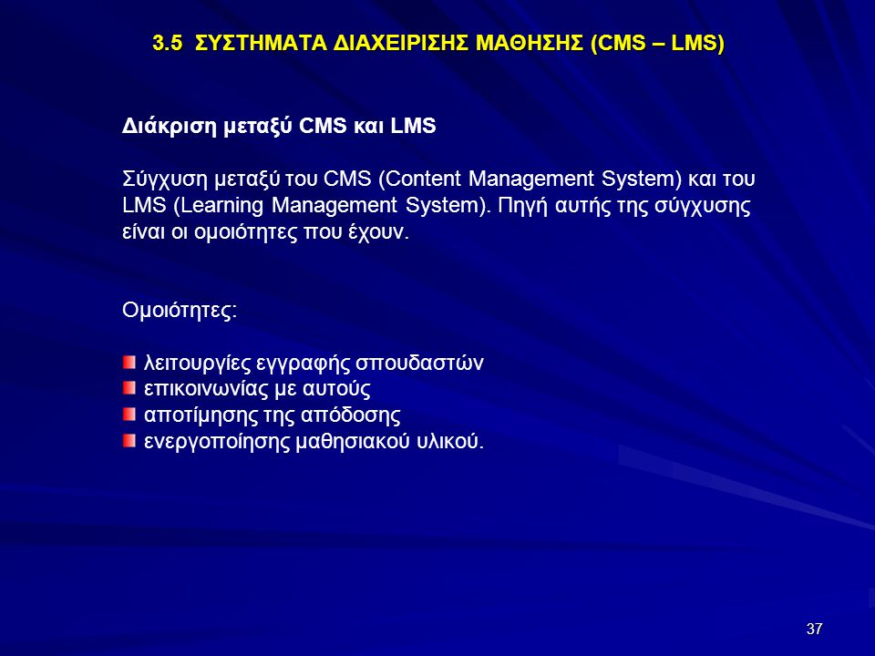 37 3.5 ΣΥΣΤΗΜΑΤΑ ΔΙΑΧΕΙΡΙΣΗΣ ΜΑΘΗΣΗΣ (CMS – LMS) Διάκριση μεταξύ CMS και LMS Σύγχυση μεταξύ του CMS (Content Management System) και του LMS (Learning