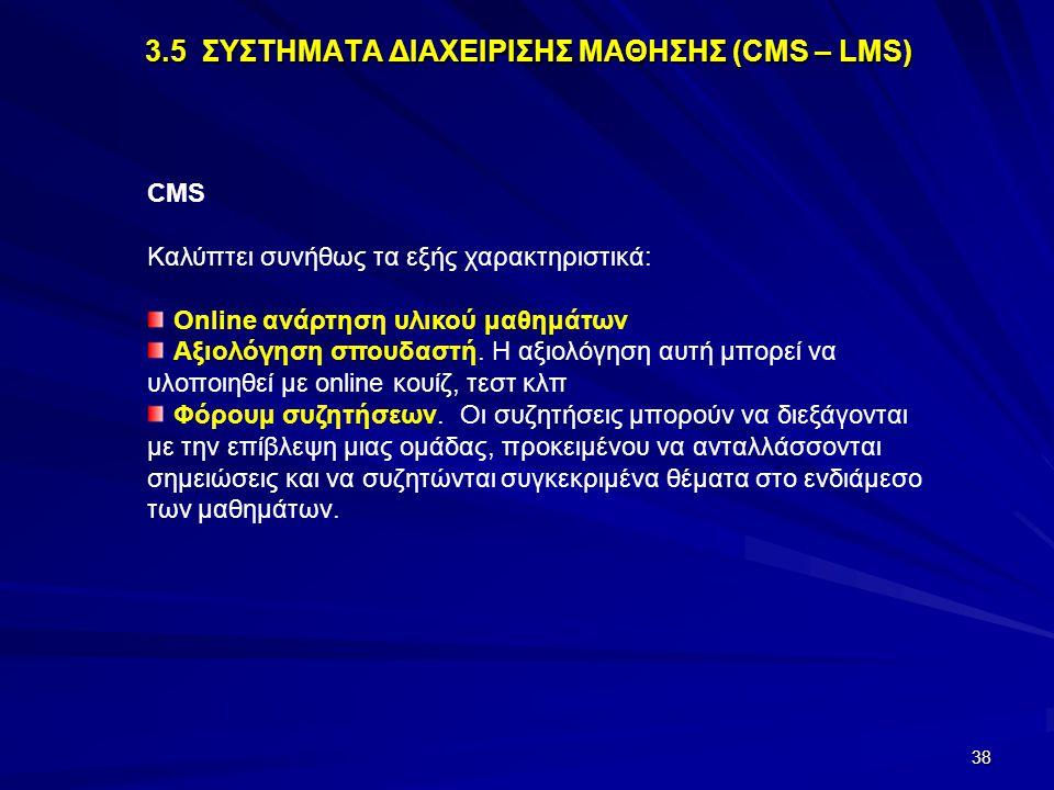 38 3.5 ΣΥΣΤΗΜΑΤΑ ΔΙΑΧΕΙΡΙΣΗΣ ΜΑΘΗΣΗΣ (CMS – LMS) CMS Καλύπτει συνήθως τα εξής χαρακτηριστικά: Online ανάρτηση υλικού μαθημάτων Αξιολόγηση σπουδαστή. Η