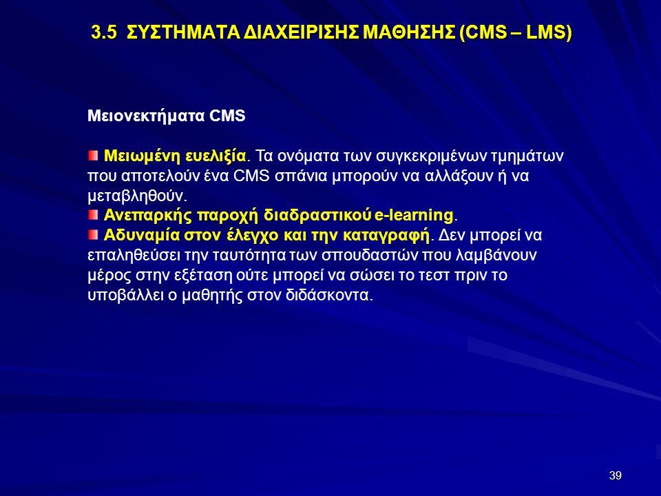 39 3.5 ΣΥΣΤΗΜΑΤΑ ΔΙΑΧΕΙΡΙΣΗΣ ΜΑΘΗΣΗΣ (CMS – LMS) Μειονεκτήματα CMS Μειωμένη ευελιξία. Τα ονόματα των συγκεκριμένων τμημάτων που αποτελούν ένα CMS σπάν