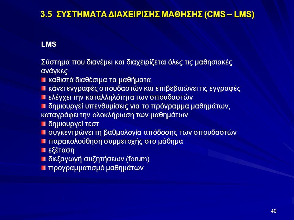 40 3.5 ΣΥΣΤΗΜΑΤΑ ΔΙΑΧΕΙΡΙΣΗΣ ΜΑΘΗΣΗΣ (CMS – LMS) LMS Σύστημα που διανέμει και διαχειρίζεται όλες τις μαθησιακές ανάγκες. καθιστά διαθέσιμα τα μαθήματα