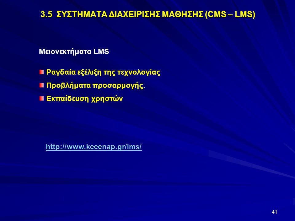 41 3.5 ΣΥΣΤΗΜΑΤΑ ΔΙΑΧΕΙΡΙΣΗΣ ΜΑΘΗΣΗΣ (CMS – LMS) Μειονεκτήματα LMS Ραγδαία εξέλιξη της τεχνολογίας Προβλήματα προσαρμογής. Εκπαίδευση χρηστών http://w