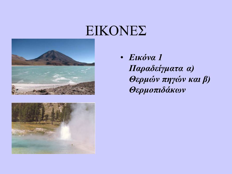 ΦΥΣΙΚΑ ΦΑΙΝΟΜΕΝΑ γ) Οι θερμοπίδακες (εικόνα 1β) που δημιουργούνται από την κυκλοφορία υπέρθερμων υπόγειων νερών σε μικρό βάθος.Αυτά τα νερά κάθε τόσο αποκτούν ικανή πίεση,ώστε να δημιουργηθεί μια σχεδόν περιοδική και εντυπωσιακή έκρηξη νερού και υδρατμών,τα οποία εκτινάσσονται σε αρκετές δεκάδες μέτρα πάνω από την επιφάνεια του εδάφους.Οι θερμοπίδακες παρατηρούνται σε ενεργές ηφαιστειακά περιοχές.