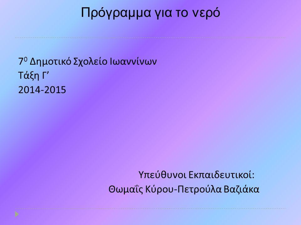 Πρόγραμμα για το νερό 7 0 Δημοτικό Σχολείο Ιωαννίνων Τάξη Γ ' 2014-2015 Υπεύθυνοι Εκπαιδευτικοί : Θωμαΐς Κύρου - Πετρούλα Βαζιάκα