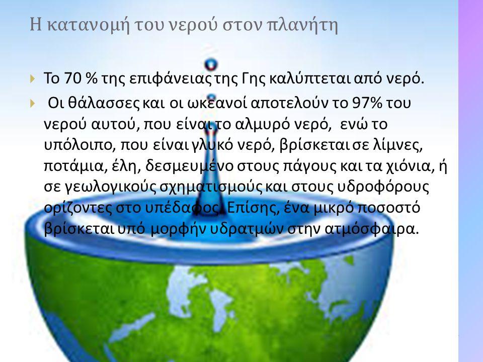 Η κατανομή του νερού στον πλανήτη  Το 70 % της επιφάνειας της Γης καλύπτεται από νερό.  Οι θάλασσες και οι ωκεανοί αποτελούν το 97% του νερού αυτού,