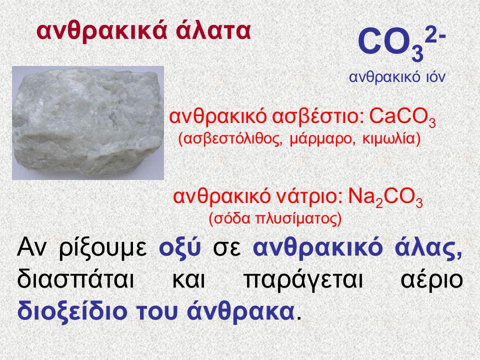 ανθρακικά άλατα CO 3 2- ανθρακικό ιόν ανθρακικό ασβέστιο: CaCO 3 (ασβεστόλιθος, μάρμαρο, κιμωλία) ανθρακικό νάτριο: Νa 2 CO 3 (σόδα πλυσίματος) Αν ρίξουμε οξύ σε ανθρακικό άλας, διασπάται και παράγεται αέριο διοξείδιο του άνθρακα.