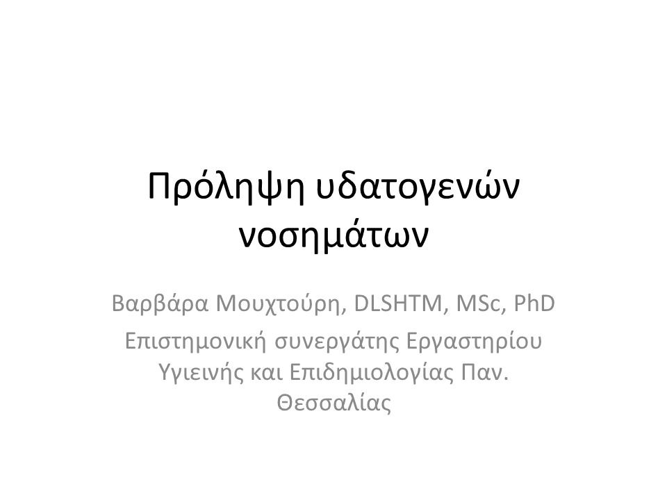 Πρόληψη υδατογενών νοσημάτων Βαρβάρα Μουχτούρη, DLSHTM, MSc, PhD Επιστημονική συνεργάτης Εργαστηρίου Υγιεινής και Επιδημιολογίας Παν. Θεσσαλίας