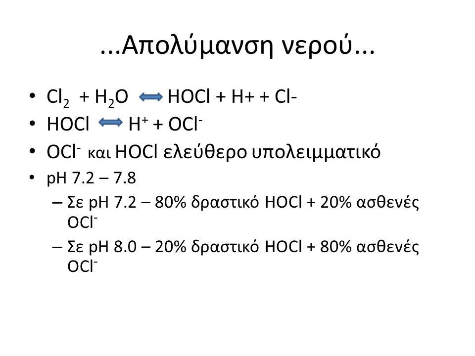 ...Απολύμανση νερού... Cl 2 + H 2 Ο HOCl + H+ + Cl- HOCl H + + OCl - OCl - και HOCl ελεύθερο υπολειμματικό pH 7.2 – 7.8 – Σε pH 7.2 – 80% δραστικό HOC