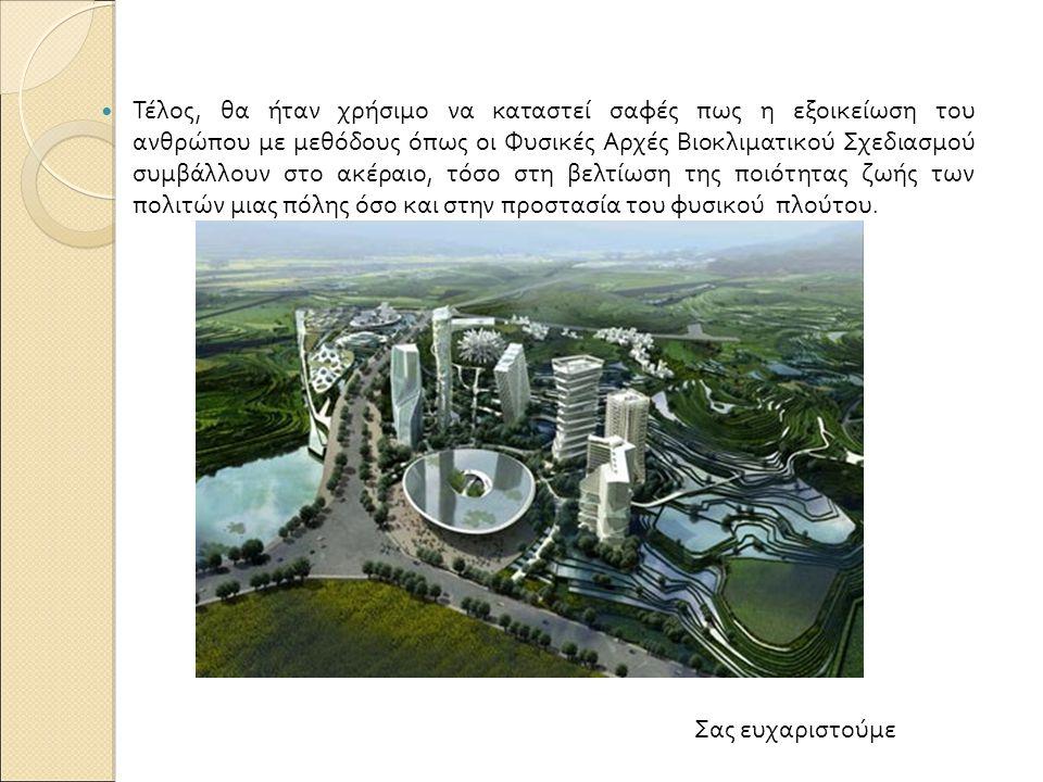 Τέλος, θα ήταν χρήσιμο να καταστεί σαφές πως η εξοικείωση του ανθρώπου με μεθόδους όπως οι Φυσικές Αρχές Βιοκλιματικού Σχεδιασμού συμβάλλουν στο ακέραιο, τόσο στη βελτίωση της ποιότητας ζωής των πολιτών μιας πόλης όσο και στην προστασία του φυσικού πλούτου.