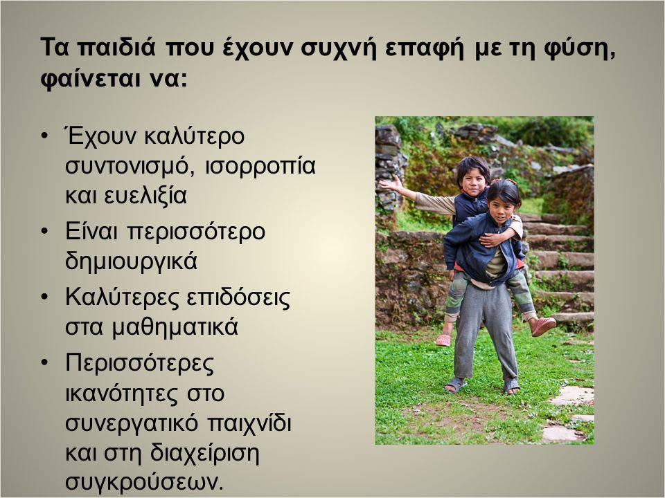 Τα παιδιά που έχουν συχνή επαφή με τη φύση, φαίνεται να: Έχουν καλύτερο συντονισμό, ισορροπία και ευελιξία Είναι περισσότερο δημιουργικά Καλύτερες επιδόσεις στα μαθηματικά Περισσότερες ικανότητες στο συνεργατικό παιχνίδι και στη διαχείριση συγκρούσεων.