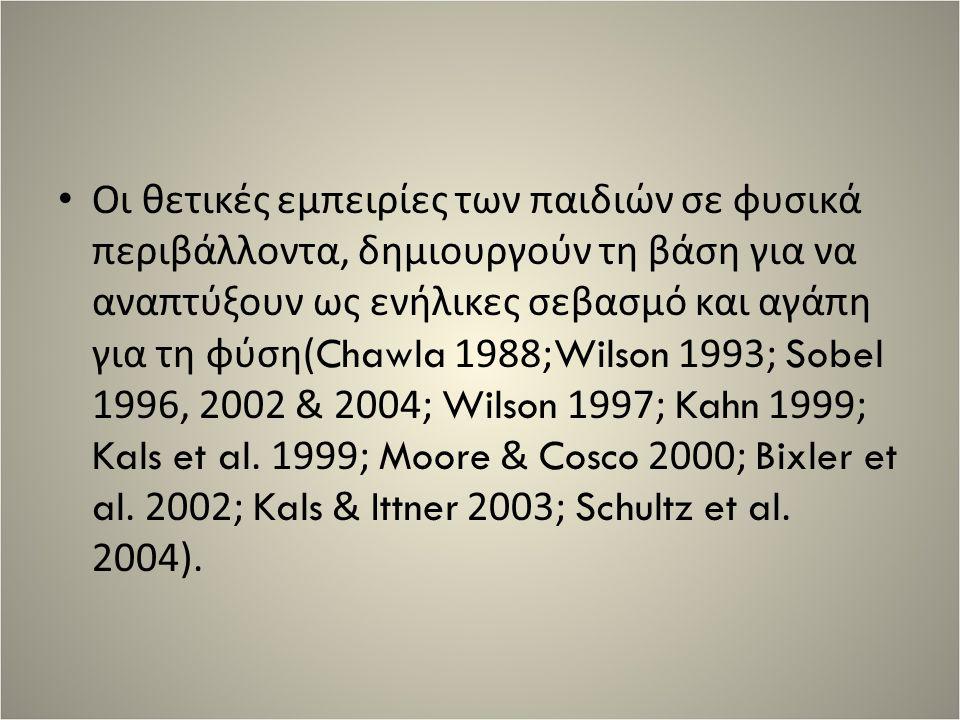 Οι θετικές εμπειρίες των παιδιών σε φυσικά περιβάλλοντα, δημιουργούν τη βάση για να αναπτύξουν ως ενήλικες σεβασμό και αγάπη για τη φύση( Chawla 1988; Wilson 1993; Sobel 1996, 2002 & 2004; Wilson 1997; Kahn 1999; Kals et al.