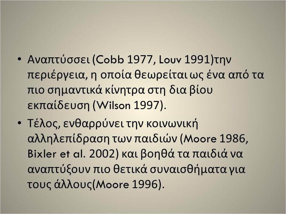 Αναπτύσσει ( Cobb 1977, Louv 1991)την περιέργεια, η οποία θεωρείται ως ένα από τα πιο σημαντικά κίνητρα στη δια βίου εκπαίδευση ( Wilson 1997).