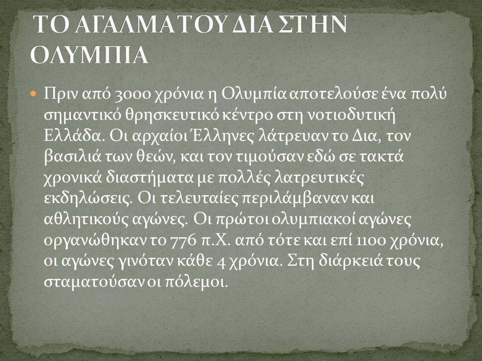 Πριν από 3000 χρόνια η Ολυμπία αποτελούσε ένα πολύ σημαντικό θρησκευτικό κέντρο στη νοτιοδυτική Ελλάδα. Οι αρχαίοι Έλληνες λάτρευαν το Δια, τον βασιλι