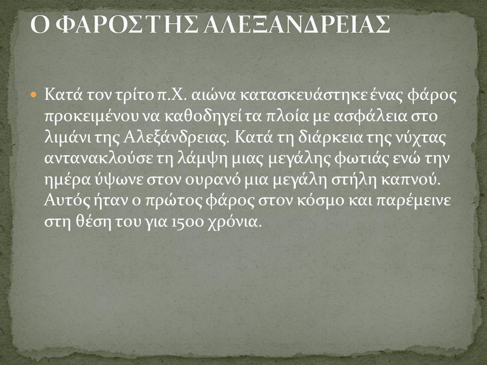 Κατά τον τρίτο π.Χ. αιώνα κατασκευάστηκε ένας φάρος προκειμένου να καθοδηγεί τα πλοία με ασφάλεια στο λιμάνι της Αλεξάνδρειας. Κατά τη διάρκεια της νύ