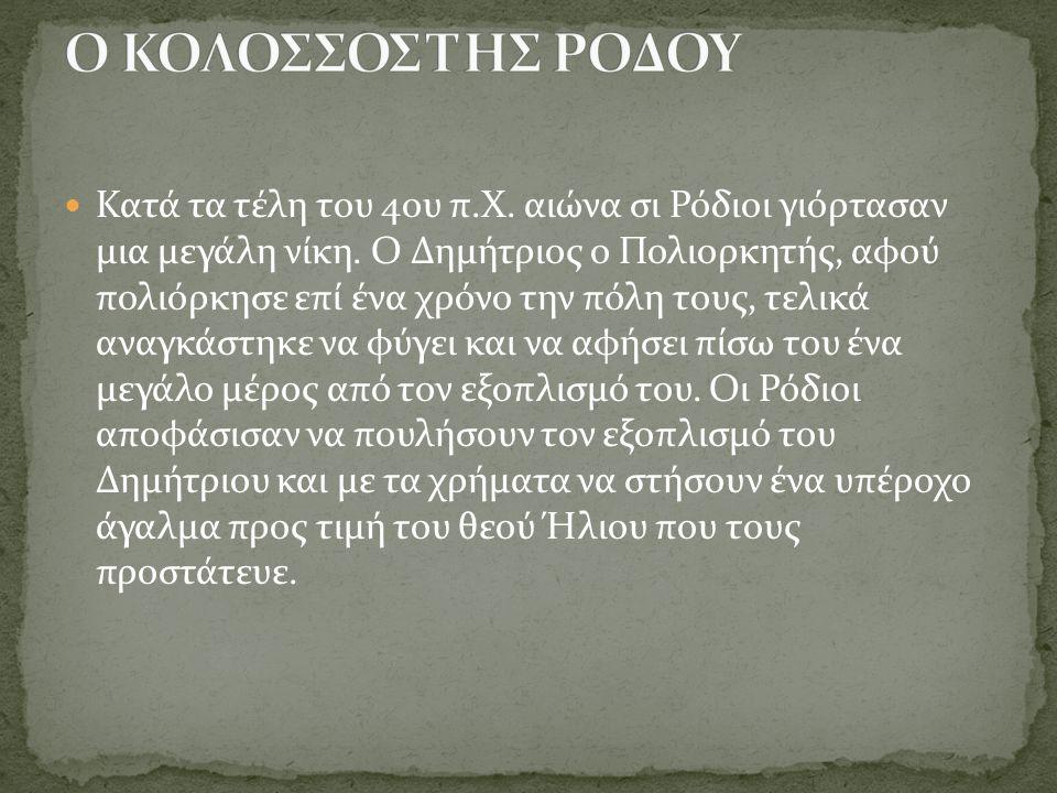 Κατά τα τέλη του 4ου π.Χ. αιώνα σι Ρόδιοι γιόρτασαν μια μεγάλη νίκη. Ο Δημήτριος ο Πολιορκητής, αφού πολιόρκησε επί ένα χρόνο την πόλη τους, τελικά αν