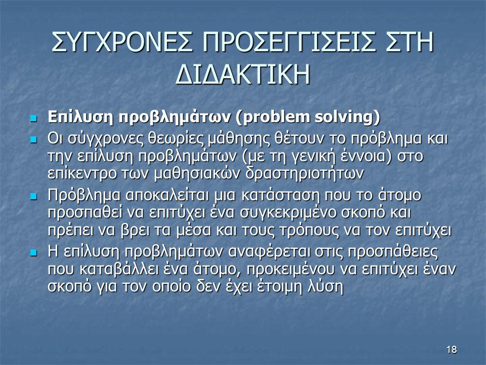 18 ΣΥΓΧΡΟΝΕΣ ΠΡΟΣΕΓΓΙΣΕΙΣ ΣΤΗ ΔΙΔΑΚΤΙΚΗ Επίλυση προβλημάτων (problem solving) Επίλυση προβλημάτων (problem solving) Οι σύγχρονες θεωρίες μάθησης θέτουν το πρόβλημα και την επίλυση προβλημάτων (με τη γενική έννοια) στο επίκεντρο των μαθησιακών δραστηριοτήτων Οι σύγχρονες θεωρίες μάθησης θέτουν το πρόβλημα και την επίλυση προβλημάτων (με τη γενική έννοια) στο επίκεντρο των μαθησιακών δραστηριοτήτων Πρόβλημα αποκαλείται μια κατάσταση που το άτομο προσπαθεί να επιτύχει ένα συγκεκριμένο σκοπό και πρέπει να βρει τα μέσα και τους τρόπους να τον επιτύχει Πρόβλημα αποκαλείται μια κατάσταση που το άτομο προσπαθεί να επιτύχει ένα συγκεκριμένο σκοπό και πρέπει να βρει τα μέσα και τους τρόπους να τον επιτύχει Η επίλυση προβλημάτων αναφέρεται στις προσπάθειες που καταβάλλει ένα άτομο, προκειμένου να επιτύχει έναν σκοπό για τον οποίο δεν έχει έτοιμη λύση Η επίλυση προβλημάτων αναφέρεται στις προσπάθειες που καταβάλλει ένα άτομο, προκειμένου να επιτύχει έναν σκοπό για τον οποίο δεν έχει έτοιμη λύση