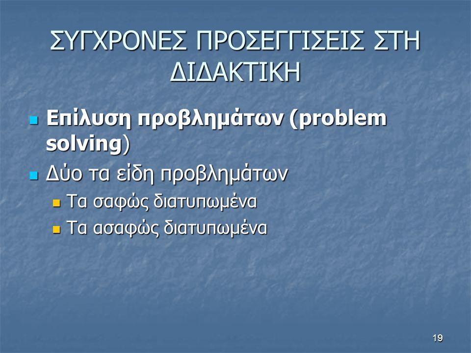19 ΣΥΓΧΡΟΝΕΣ ΠΡΟΣΕΓΓΙΣΕΙΣ ΣΤΗ ΔΙΔΑΚΤΙΚΗ Επίλυση προβλημάτων (problem solving) Επίλυση προβλημάτων (problem solving) Δύο τα είδη προβλημάτων Δύο τα είδη προβλημάτων Τα σαφώς διατυπωμένα Τα σαφώς διατυπωμένα Τα ασαφώς διατυπωμένα Τα ασαφώς διατυπωμένα
