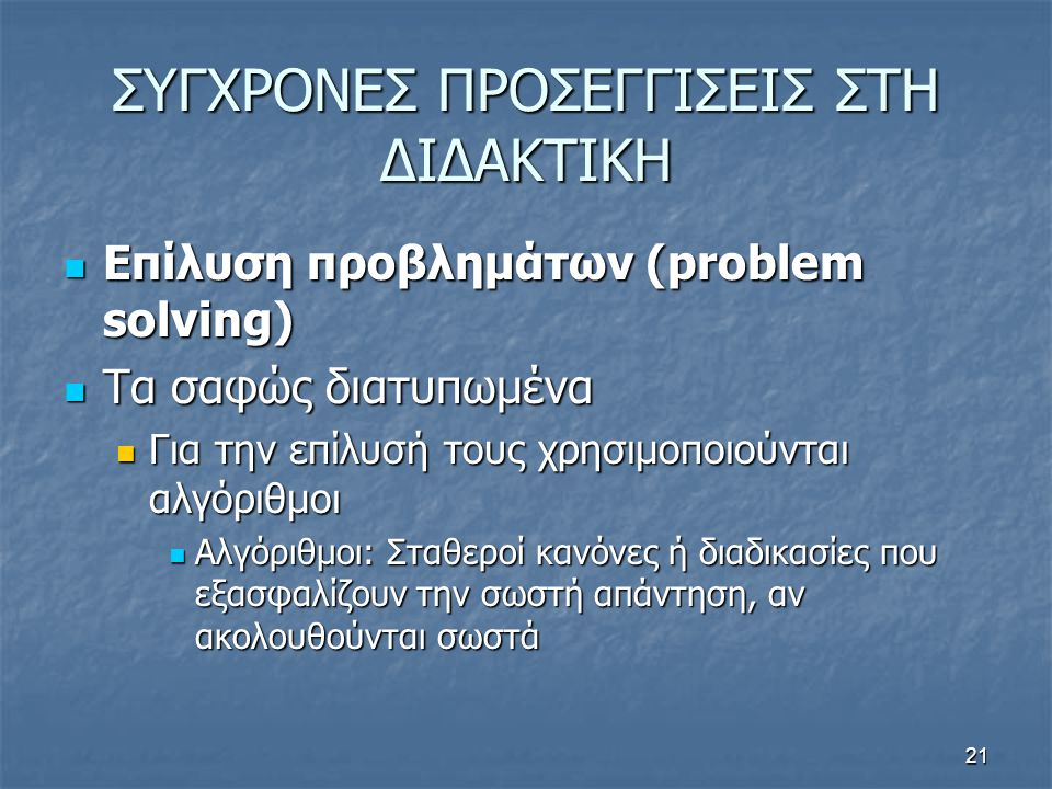 21 ΣΥΓΧΡΟΝΕΣ ΠΡΟΣΕΓΓΙΣΕΙΣ ΣΤΗ ΔΙΔΑΚΤΙΚΗ Επίλυση προβλημάτων (problem solving) Επίλυση προβλημάτων (problem solving) Τα σαφώς διατυπωμένα Τα σαφώς διατυπωμένα Για την επίλυσή τους χρησιμοποιούνται αλγόριθμοι Για την επίλυσή τους χρησιμοποιούνται αλγόριθμοι Αλγόριθμοι: Σταθεροί κανόνες ή διαδικασίες που εξασφαλίζουν την σωστή απάντηση, αν ακολουθούνται σωστά Αλγόριθμοι: Σταθεροί κανόνες ή διαδικασίες που εξασφαλίζουν την σωστή απάντηση, αν ακολουθούνται σωστά