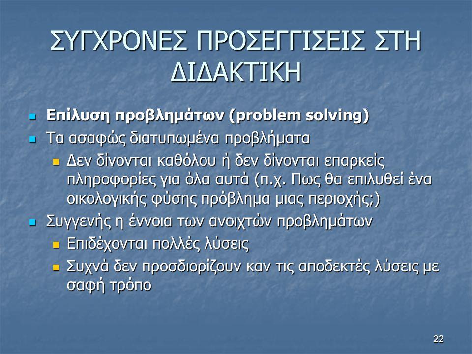 22 ΣΥΓΧΡΟΝΕΣ ΠΡΟΣΕΓΓΙΣΕΙΣ ΣΤΗ ΔΙΔΑΚΤΙΚΗ Επίλυση προβλημάτων (problem solving) Επίλυση προβλημάτων (problem solving) Τα ασαφώς διατυπωμένα προβλήματα Τα ασαφώς διατυπωμένα προβλήματα Δεν δίνονται καθόλου ή δεν δίνονται επαρκείς πληροφορίες για όλα αυτά (π.χ.