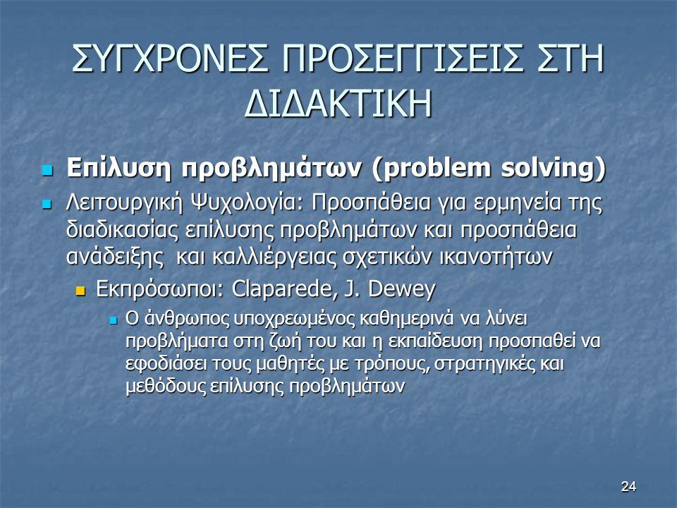 24 ΣΥΓΧΡΟΝΕΣ ΠΡΟΣΕΓΓΙΣΕΙΣ ΣΤΗ ΔΙΔΑΚΤΙΚΗ Επίλυση προβλημάτων (problem solving) Επίλυση προβλημάτων (problem solving) Λειτουργική Ψυχολογία: Προσπάθεια για ερμηνεία της διαδικασίας επίλυσης προβλημάτων και προσπάθεια ανάδειξης και καλλιέργειας σχετικών ικανοτήτων Λειτουργική Ψυχολογία: Προσπάθεια για ερμηνεία της διαδικασίας επίλυσης προβλημάτων και προσπάθεια ανάδειξης και καλλιέργειας σχετικών ικανοτήτων Εκπρόσωποι: Claparede, J.