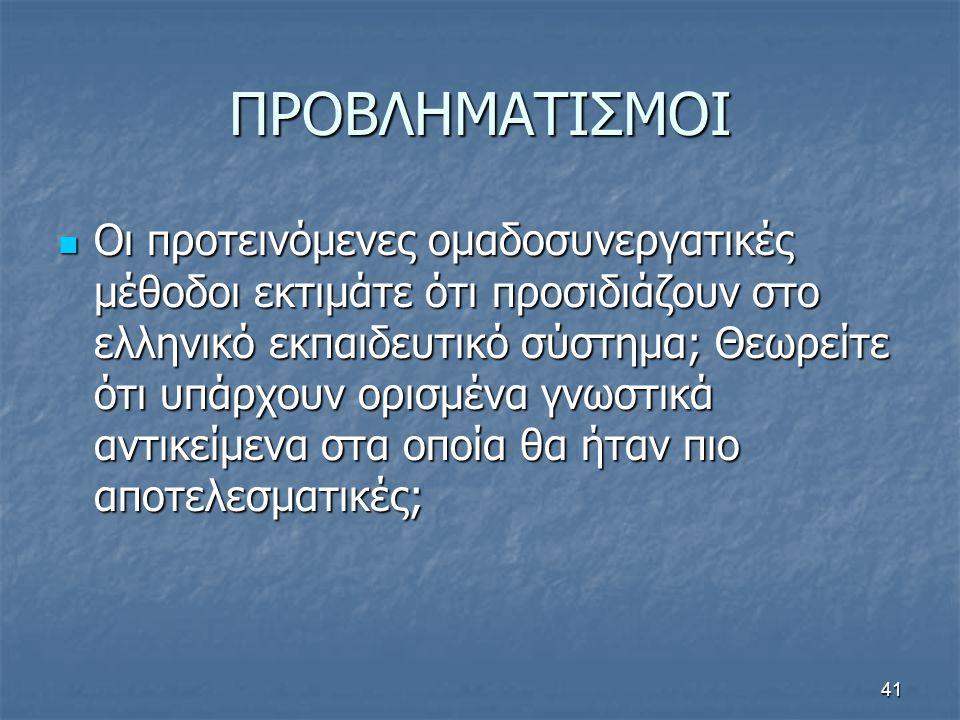 41 ΠΡΟΒΛΗΜΑΤΙΣΜΟΙ Οι προτεινόμενες ομαδοσυνεργατικές μέθοδοι εκτιμάτε ότι προσιδιάζουν στο ελληνικό εκπαιδευτικό σύστημα; Θεωρείτε ότι υπάρχουν ορισμένα γνωστικά αντικείμενα στα οποία θα ήταν πιο αποτελεσματικές; Οι προτεινόμενες ομαδοσυνεργατικές μέθοδοι εκτιμάτε ότι προσιδιάζουν στο ελληνικό εκπαιδευτικό σύστημα; Θεωρείτε ότι υπάρχουν ορισμένα γνωστικά αντικείμενα στα οποία θα ήταν πιο αποτελεσματικές;