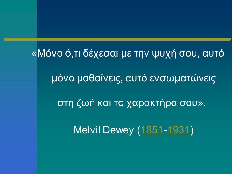 «Μόνο ό,τι δέχεσαι με την ψυχή σου, αυτό μόνο μαθαίνεις, αυτό ενσωματώνεις στη ζωή και το χαρακτήρα σου». Melvil Dewey (1851-1931)18511931