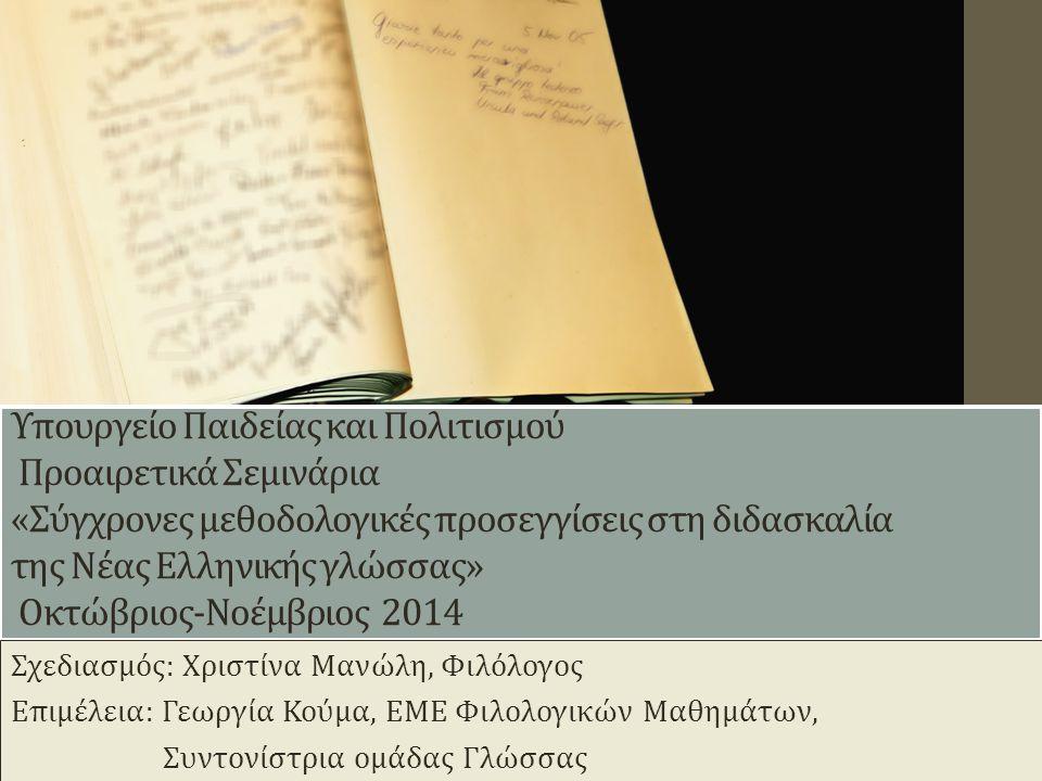 Υπουργείο Παιδείας και Πολιτισμού Προαιρετικά Σεμινάρια «Σύγχρονες μεθοδολογικές προσεγγίσεις στη διδασκαλία της Νέας Ελληνικής γλώσσας» Οκτώβριος-Νοέμβριος 2014 1 Σχεδιασμός: Χριστίνα Μανώλη, Φιλόλογος Επιμέλεια: Γεωργία Κούμα, ΕΜΕ Φιλολογικών Μαθημάτων, Συντονίστρια ομάδας Γλώσσας