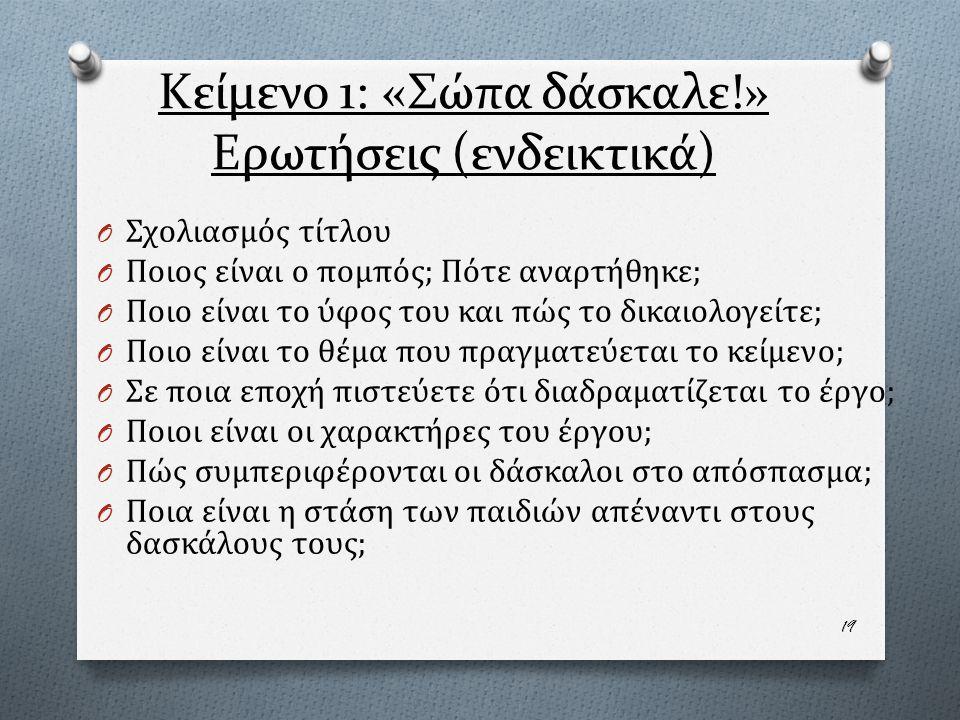 Κείμενο 1: «Σώπα δάσκαλε!» Ερωτήσεις (ενδεικτικά) O Σχολιασμός τίτλου O Ποιος είναι ο πομπός; Πότε αναρτήθηκε; O Ποιο είναι το ύφος του και πώς το δικαιολογείτε; O Ποιο είναι το θέμα που πραγματεύεται το κείμενο; O Σε ποια εποχή πιστεύετε ότι διαδραματίζεται το έργο; O Ποιοι είναι οι χαρακτήρες του έργου; O Πώς συμπεριφέρονται οι δάσκαλοι στο απόσπασμα; O Ποια είναι η στάση των παιδιών απέναντι στους δασκάλους τους; 19