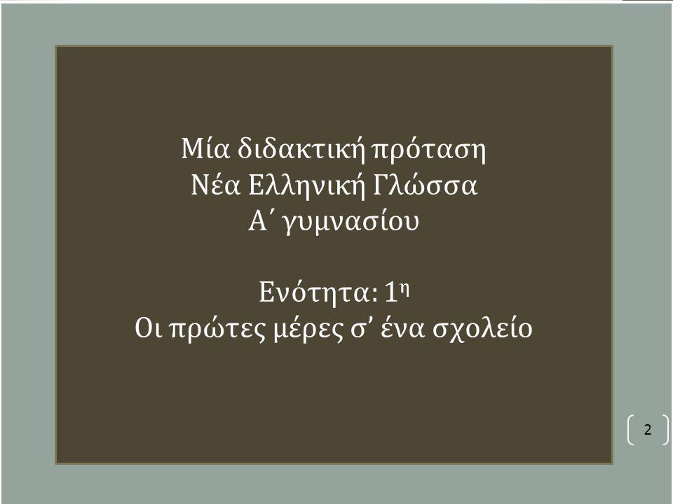 2 Μία διδακτική πρόταση Νέα Ελληνική Γλώσσα Α΄ γυμνασίου Ενότητα: 1 η Οι πρώτες μέρες σ' ένα σχολείο