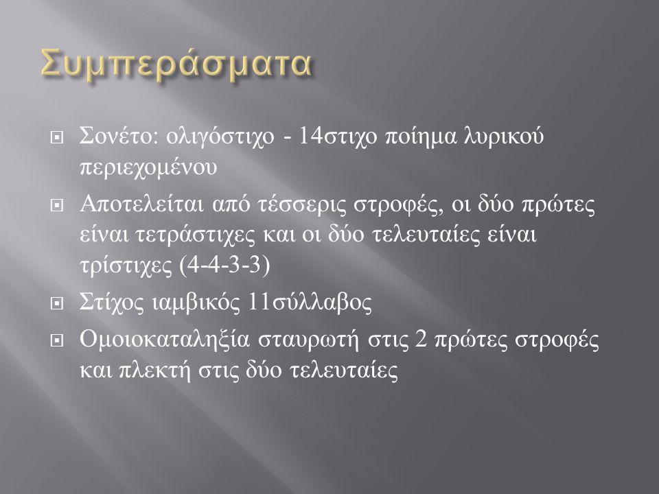  Σονέτο : ολιγόστιχο - 14 στιχο ποίημα λυρικού περιεχομένου  Αποτελείται από τέσσερις στροφές, οι δύο πρώτες είναι τετράστιχες και οι δύο τελευταίες είναι τρίστιχες (4-4-3-3)  Στίχος ιαμβικός 11 σύλλαβος  Ομοιοκαταληξία σταυρωτή στις 2 πρώτες στροφές και πλεκτή στις δύο τελευταίες