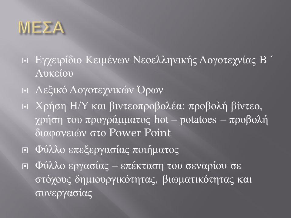  Εγχειρίδιο Κειμένων Νεοελληνικής Λογοτεχνίας Β ΄ Λυκείου  Λεξικό Λογοτεχνικών Όρων  Χρήση Η / Υ και βιντεοπροβολέα : προβολή βίντεο, χρήση του προγράμματος hot – potatoes – προβολή διαφανειών στο Power Point  Φύλλο επεξεργασίας ποιήματος  Φύλλο εργασίας – επέκταση του σεναρίου σε στόχους δημιουργικότητας, βιωματικότητας και συνεργασίας