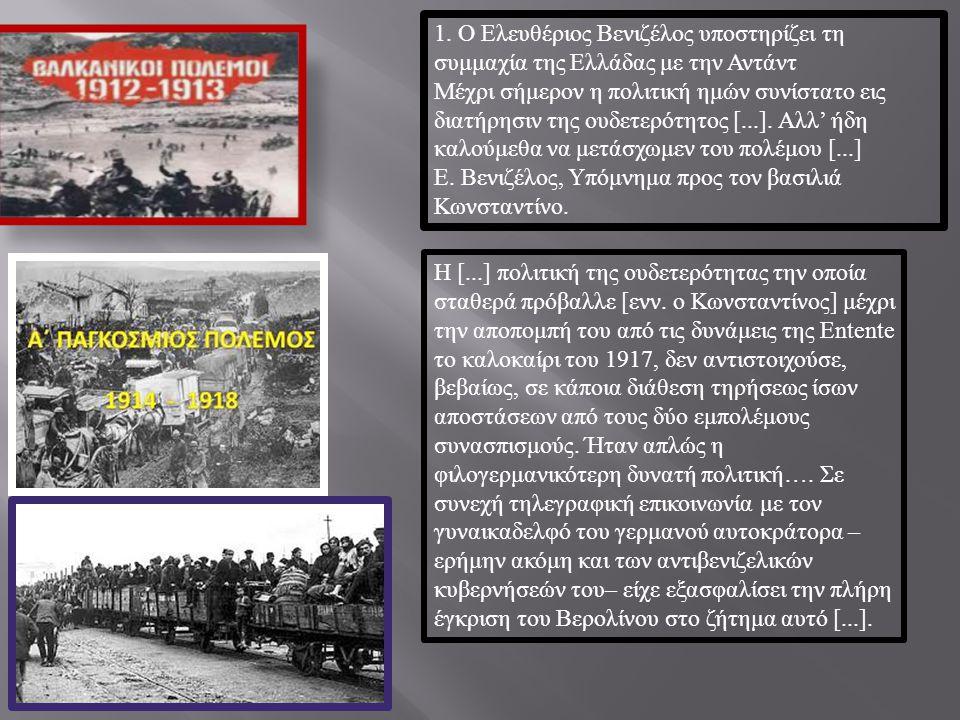 1. Ο Ελευθέριος Βενιζέλος υποστηρίζει τη συμμαχία της Ελλάδας με την Αντάντ Μέχρι σήμερον η πολιτική ημών συνίστατο εις διατήρησιν της ουδετερότητος [