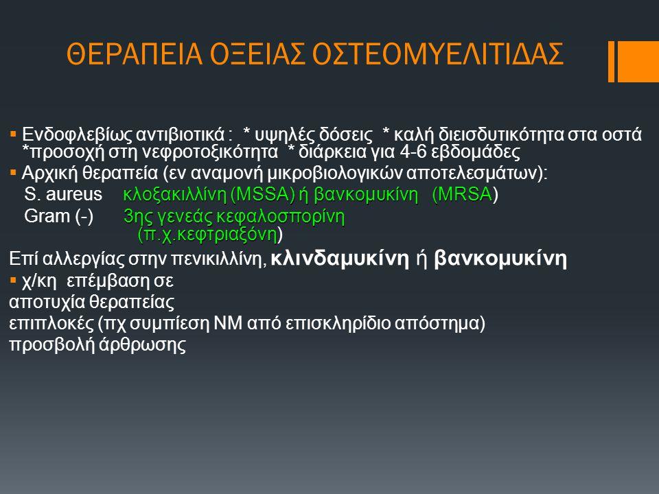 ΘΕΡΑΠΕΙΑ ΟΞΕΙΑΣ ΟΣΤΕΟΜΥΕΛΙΤΙΔΑΣ  Ενδοφλεβίως αντιβιοτικά : * υψηλές δόσεις * καλή διεισδυτικότητα στα οστά *προσοχή στη νεφροτοξικότητα * διάρκεια γι